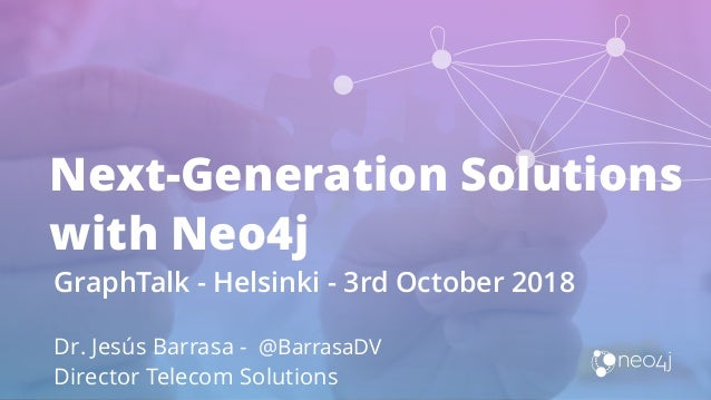 Next-Generation Solutions with Neo4j GraphTalk - Helsinki - 3rd October 2018 Dr. Jesús Barrasa - @BarrasaDV Director Telec...