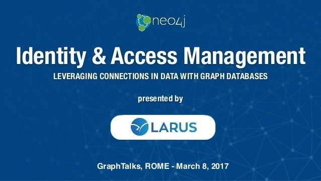 Identity & Access Management LEVERAGING CONNECTIONS IN DATA WITH GRAPH DATABASES GraphTalks, ROME - March 8, 2017 presente...