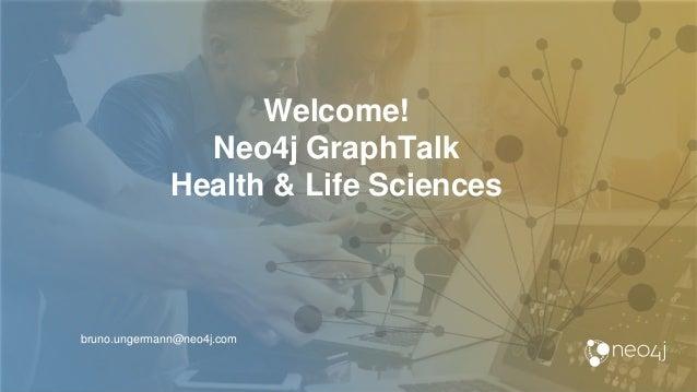 Welcome! Neo4j GraphTalk Health & Life Sciences bruno.ungermann@neo4j.com