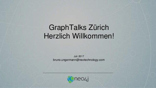 GraphTalks Zürich Herzlich Willkommen! Juli 2017 bruno.ungermann@neotechnology.com