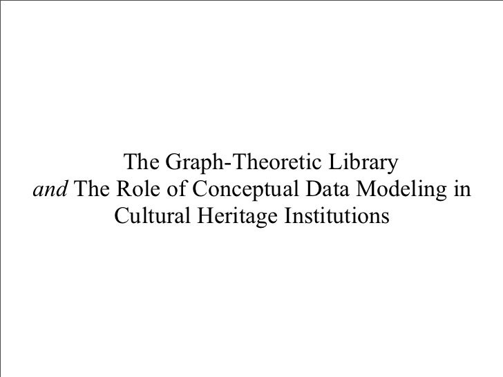 The Graph-Theoretic Libraryand The Role of Conceptual Data Modeling in        Cultural Heritage Institutions
