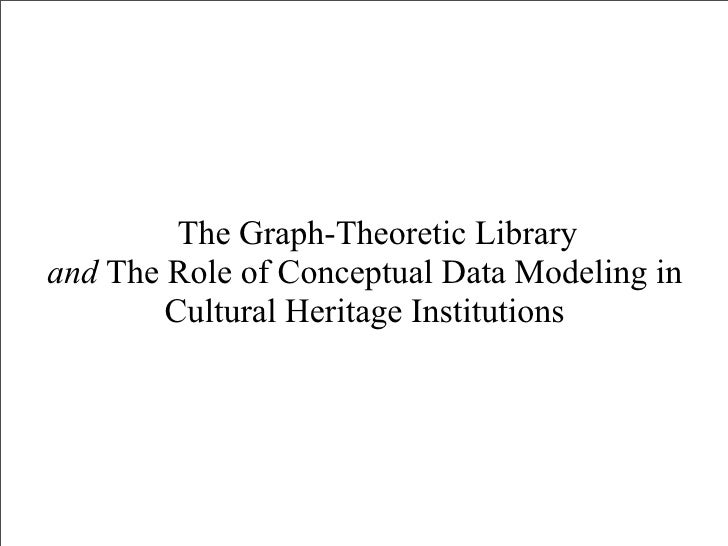 The Graph-Theoretic Library and The Role of Conceptual Data Modeling in         Cultural Heritage Institutions