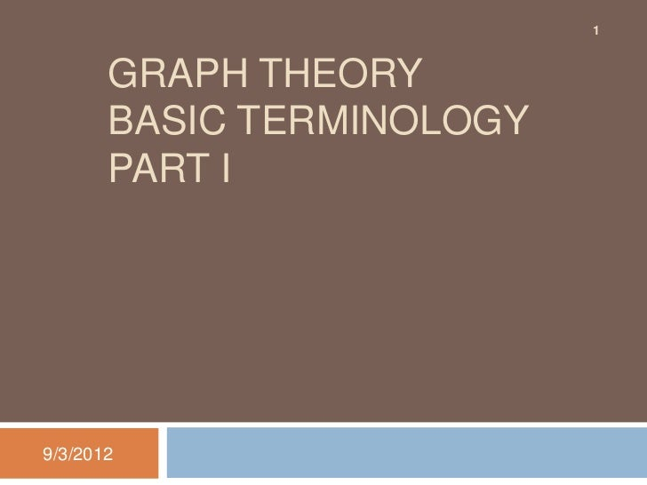 1       GRAPH THEORY       BASIC TERMINOLOGY       PART I9/3/2012