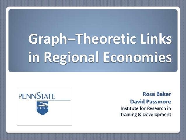 Graph–Theoretic Linksin Regional Economies                     Rose Baker                 David Passmore             Insti...