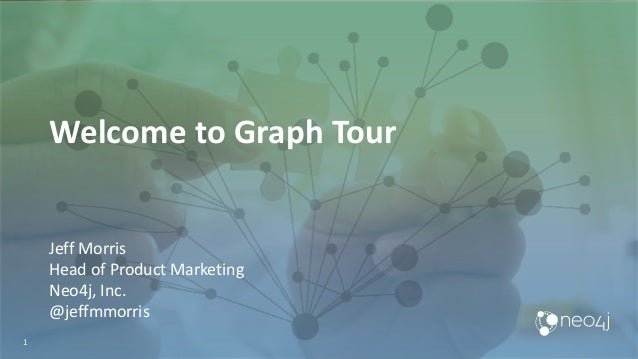 1 Welcome to Graph Tour Jeff Morris Head of Product Marketing Neo4j, Inc. @jeffmmorris