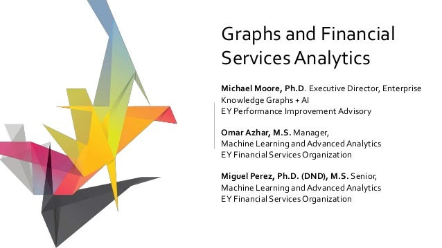 Graphs and Financial ServicesAnalytics Michael Moore, Ph.D. Executive Director, Enterprise Knowledge Graphs + AI EY Perfor...