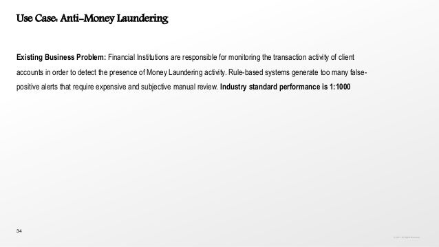 34 Use Case: Anti-Money Laundering Existing Business Problem: Financial Institutions are responsible for monitoring the tr...