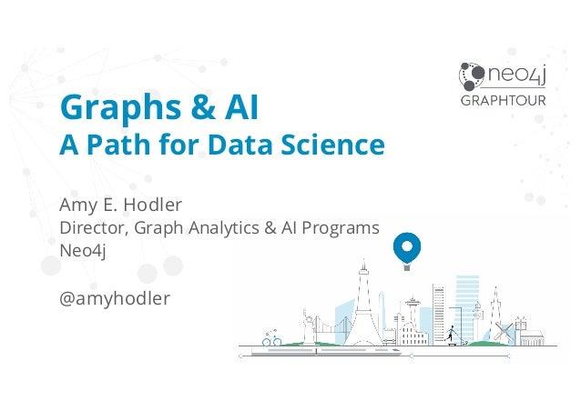 Graphs & AI A Path for Data Science Amy E. Hodler Director, Graph Analytics & AI Programs Neo4j @amyhodler