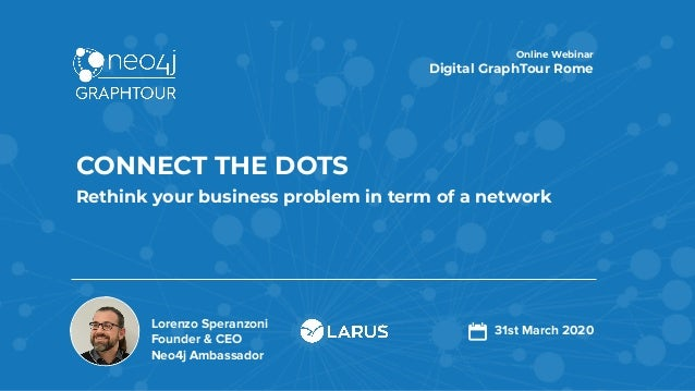 Lorenzo Speranzoni Founder & CEO Neo4j Ambassador CONNECT THE DOTS Rethink your business problem in term of a network Onli...
