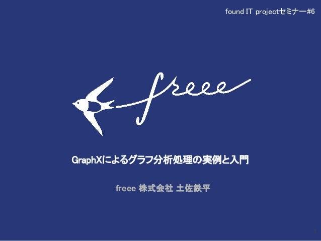 GraphXによるグラフ分析処理の実例と入門 freee 株式会社 土佐鉄平 1 found IT projectセミナー#6