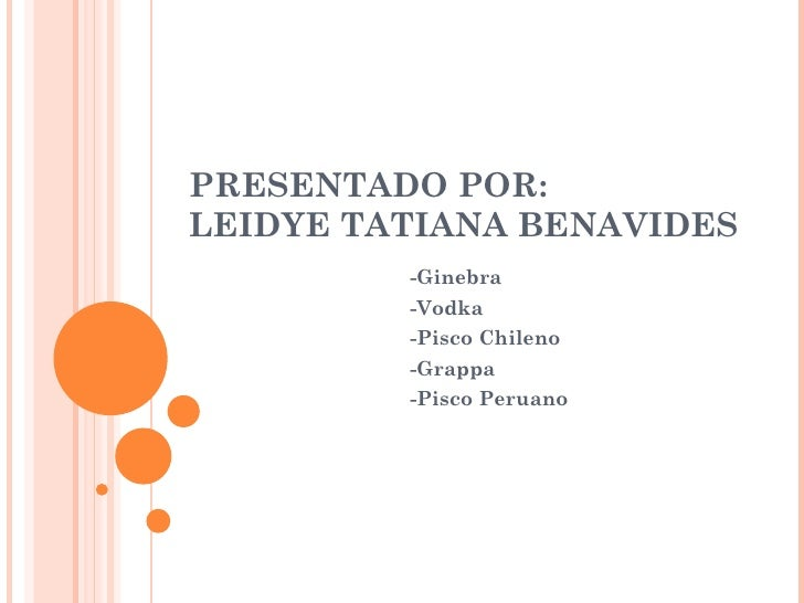 PRESENTADO POR: LEIDYE TATIANA BENAVIDES -Ginebra -Vodka -Pisco Chileno -Grappa -Pisco Peruano