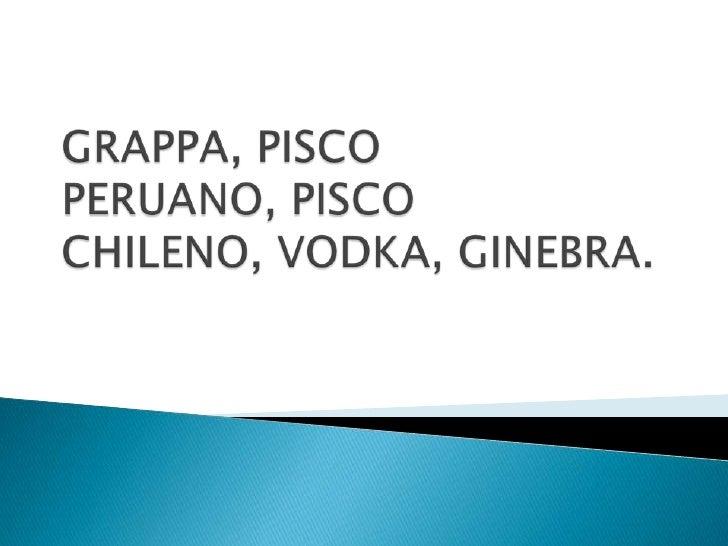GRAPPA, PISCO PERUANO, PISCO CHILENO, VODKA, GINEBRA.<br />