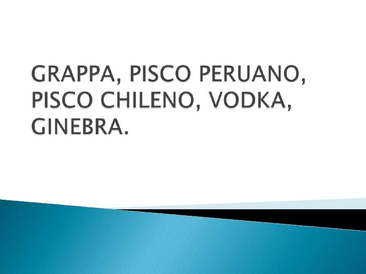 GRAPPA, PISCO PERUANO, PISCO CHILENO, VODKA, GINEBRA.<br />