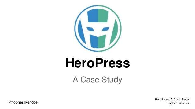 HeroPress A Case Study @topher1kenobe HeroPress: A Case Study Topher DeRosia