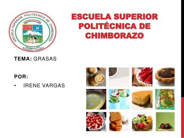 ESCUELA SUPERIOR POLITÉCNICA DE CHIMBORAZO TEMA: GRASAS POR: • IRENE VARGAS