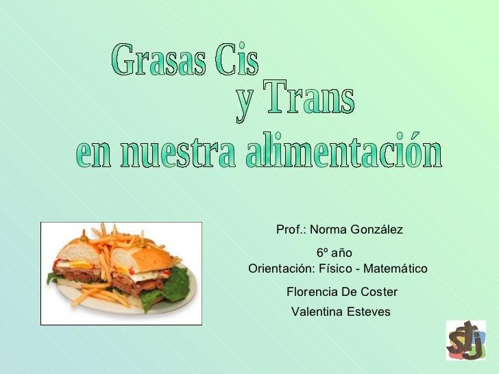 Grasas Cis y Trans  en nuestra alimentación 6º año  Orientación: Físico - Matemático Valentina Esteves Florencia De Coster...
