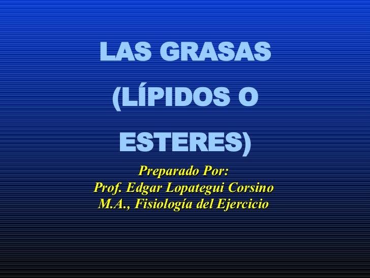 LAS GRASAS (LÍPIDOS O ESTERES) Preparado Por: Prof. Edgar Lopategui Corsino M.A., Fisiología del Ejercicio