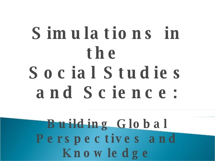 Simulations in the  Social Studies and Science: Building Global Perspectives and Knowledge