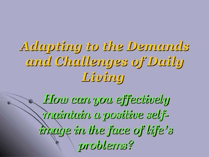 Adapting to the Demands and Challenges of Daily Living  How can you effectively maintain a positive self-image in the face...