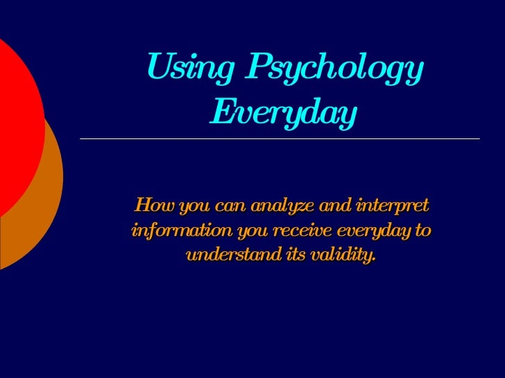 Using Psychology Everyday How you can analyze and interpret information you receive everyday to understand its validity.