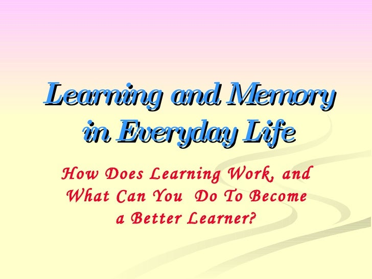 Learning and Memory in Everyday Life How Does Learning Work, and What Can You  Do To Become a Better Learner?