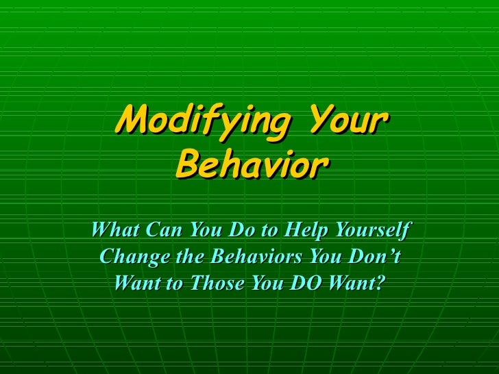 Modifying Your Behavior What Can You Do to Help Yourself Change the Behaviors You Don't Want to Those You DO Want?