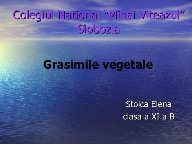 "Colegiul National ""Mihai Viteazul"" Slobozia Stoica Elena clasa a XI a B Grasimile vegetale"