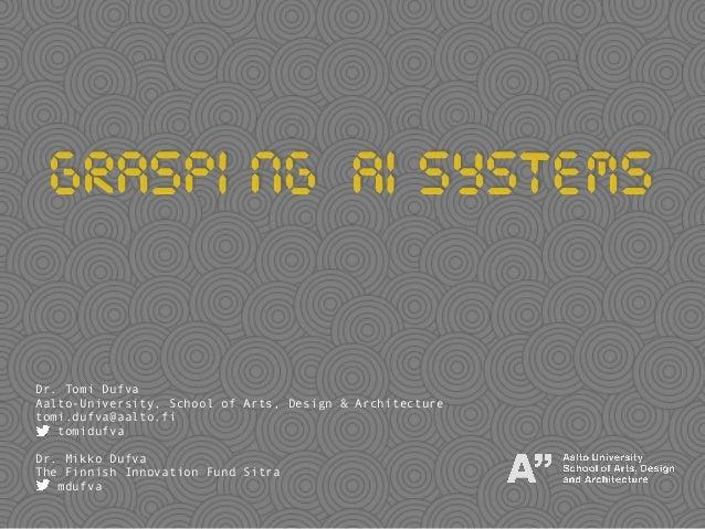 Grasping Aisystems Dr. Tomi Dufva Aalto-University, School of Arts, Design & Architecture tomi.dufva@aalto.fi tomidufva Dr...