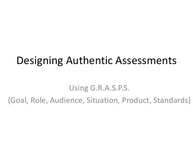 Designing Authentic Assessments Using G.R.A.S.P.S. (Goal, Role, Audience, Situation, Product, Standards)