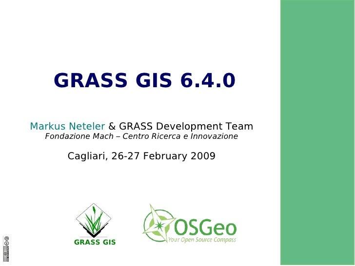 GRASS GIS 6.4.0 Marku s Neteler  & GRASS Development Team Fondazione Mach – Centro Ricerca e Innovazione Cagliari, 26-27 F...