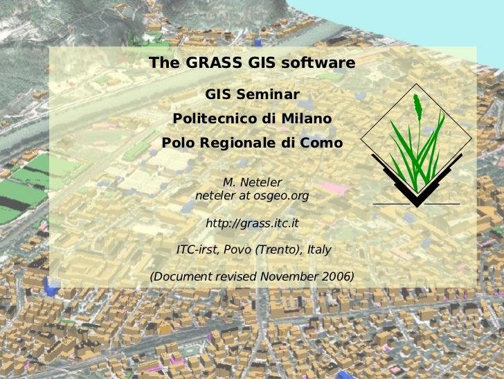 The GRASS GIS software GIS Seminar Politecnico di Milano Polo Regionale di Como M. Neteler neteler at osgeo.org http://gra...