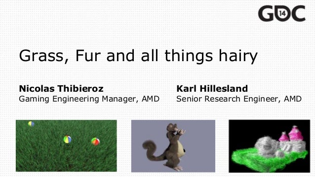 Grass, Fur and all things hairy Nicolas Thibieroz Karl Hillesland Gaming Engineering Manager, AMD Senior Research Engineer...