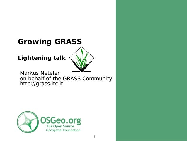 Growing GRASSLightening talkMarkus Neteleron behalf of the GRASS Communityhttp://grass.itc.it                         1