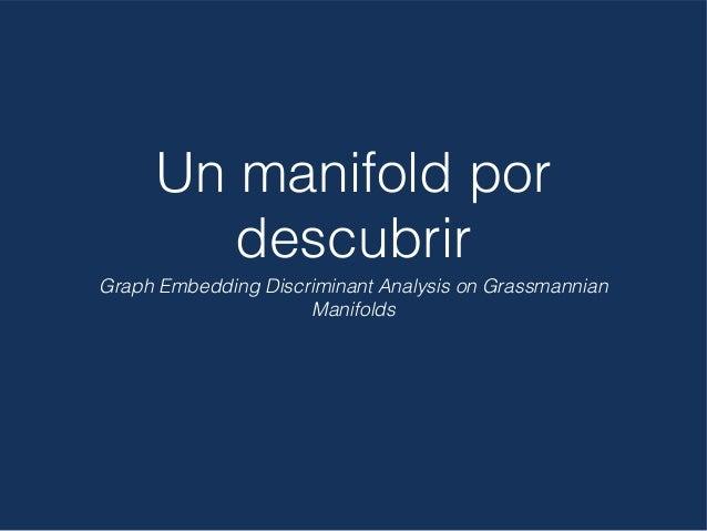 Un manifold por descubrir Graph Embedding Discriminant Analysis on Grassmannian Manifolds
