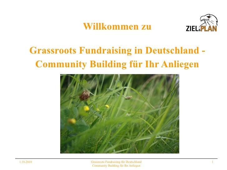 Willkommen zu <ul><li>Grassroots Fundraising in Deutschland - </li></ul><ul><li>Community Building für Ihr Anliegen </li><...