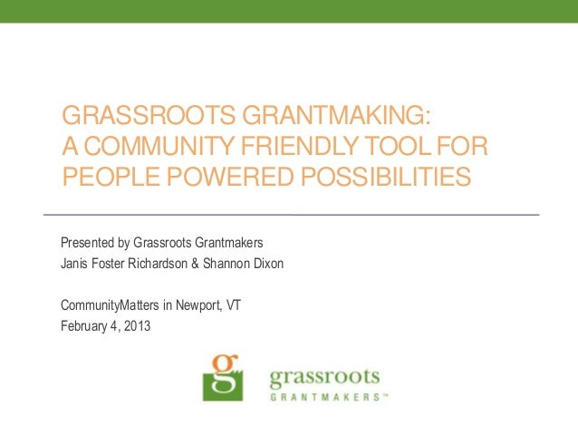 GRASSROOTS GRANTMAKING:A COMMUNITY FRIENDLY TOOL FORPEOPLE POWERED POSSIBILITIESPresented by Grassroots GrantmakersJanis F...