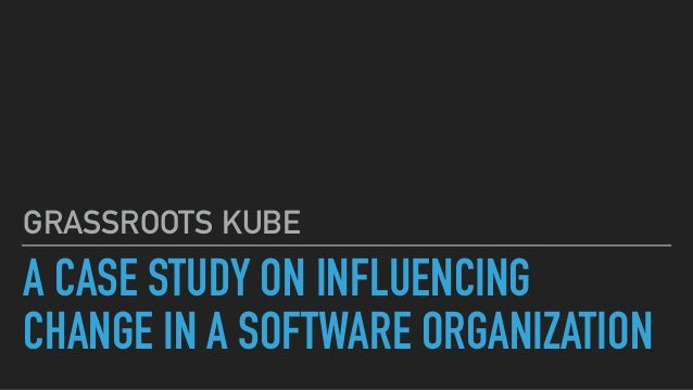 A CASE STUDY ON INFLUENCING CHANGE IN A SOFTWARE ORGANIZATION GRASSROOTS KUBE