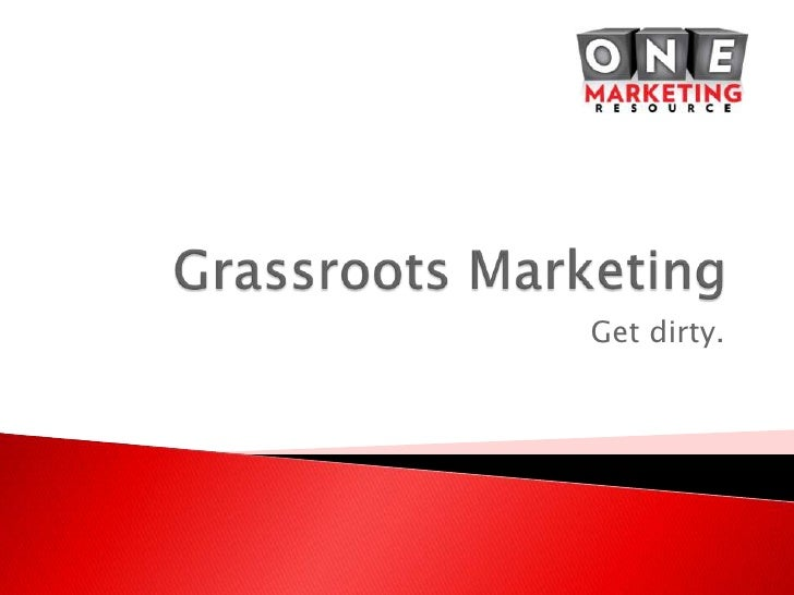 Grassroots Marketing<br />Get dirty.<br />