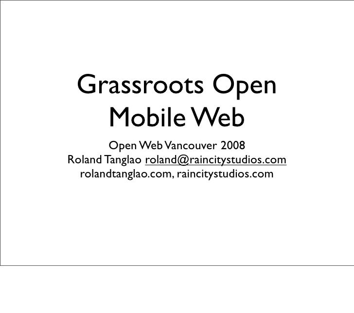 Grassroots Open    Mobile Web         Open Web Vancouver 2008 Roland Tanglao roland@raincitystudios.com   rolandtanglao.co...