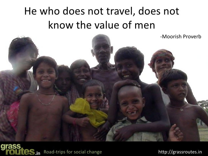 He who does not travel, does not     know the value of men                                    -Moorish Proverb         Roa...