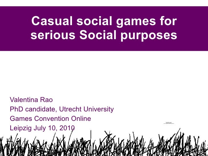 Casual social games for serious Social purposes Valentina Rao  PhD candidate, Utrecht University Games Convention Online  ...