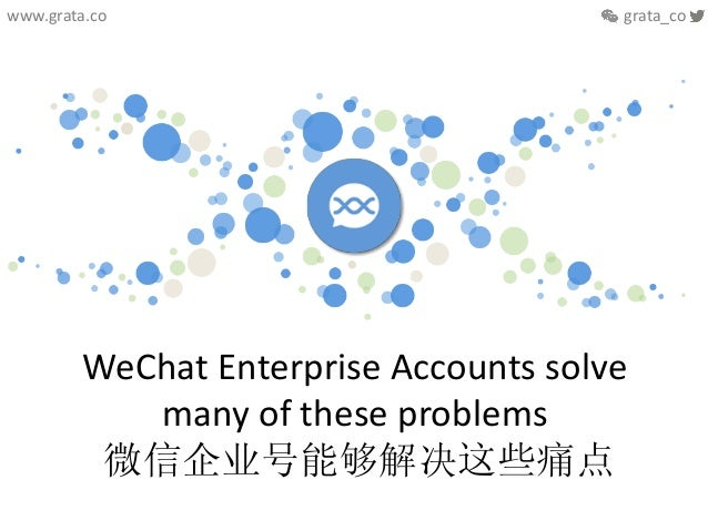 WeChat  Enterprise  Accounts  solve   many  of  these  problems     微信企业号能够解决这些痛点   www.grata.co   ...