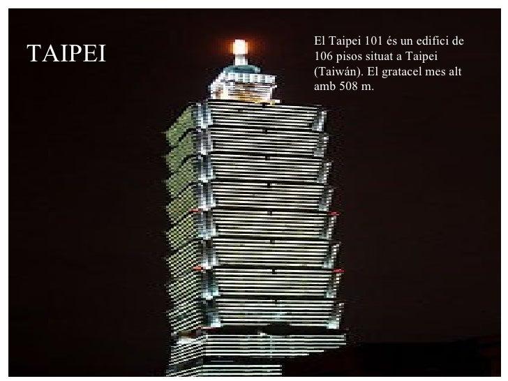 TAIPEI El Taipei 101 és un edifici de 106 pisos situat a Taipei (Taiwán). El gratacel mes alt amb 508 m.