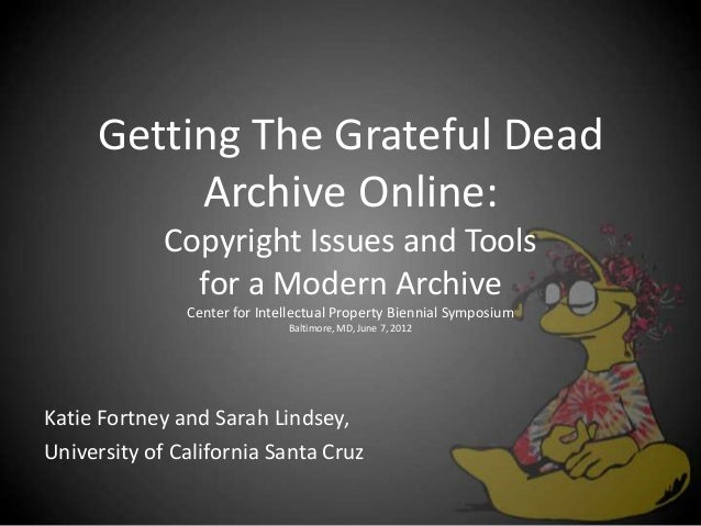 Getting The Grateful Dead Archive Online: Copyright Issues and Tools for a Modern Archive Center for Intellectual Property...