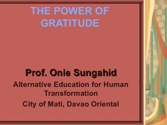 THE POWER OF GRATITUDE Prof. Onie SungahidProf. Onie Sungahid Alternative Education for Human Transformation City of Mati,...
