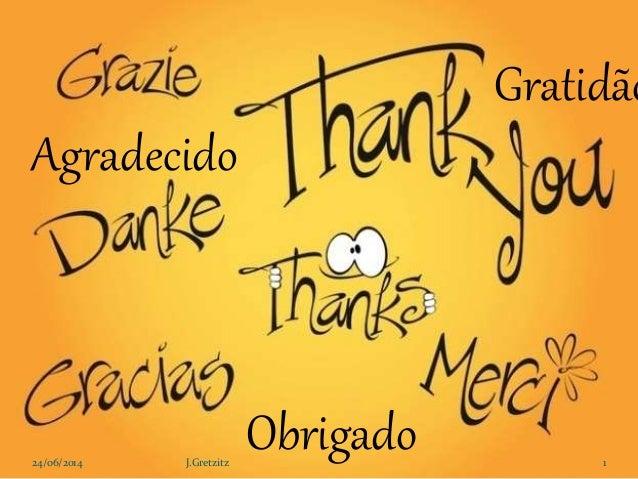 Gratidão Obrigado Agradecido 24/06/2014 1J.Gretzitz