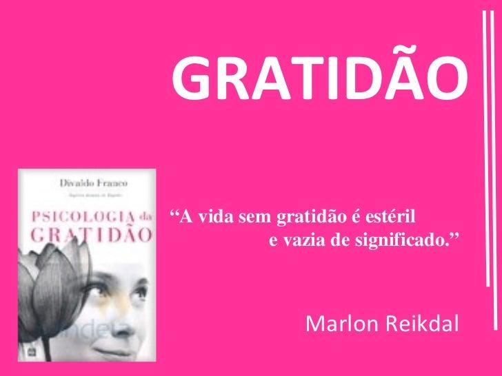 """GRATIDÃO""""A vida sem gratidão é estéril           e vazia de significado.""""                Marlon Reikdal"""