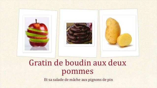 Et sa salade de mâche aux pignons de pin Gratin de boudin aux deux pommes