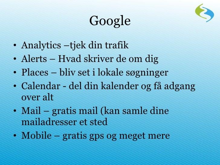 Google <ul><li>Analytics –tjek din trafik </li></ul><ul><li>Alerts – Hvad skriver de om dig </li></ul><ul><li>Places – bli...