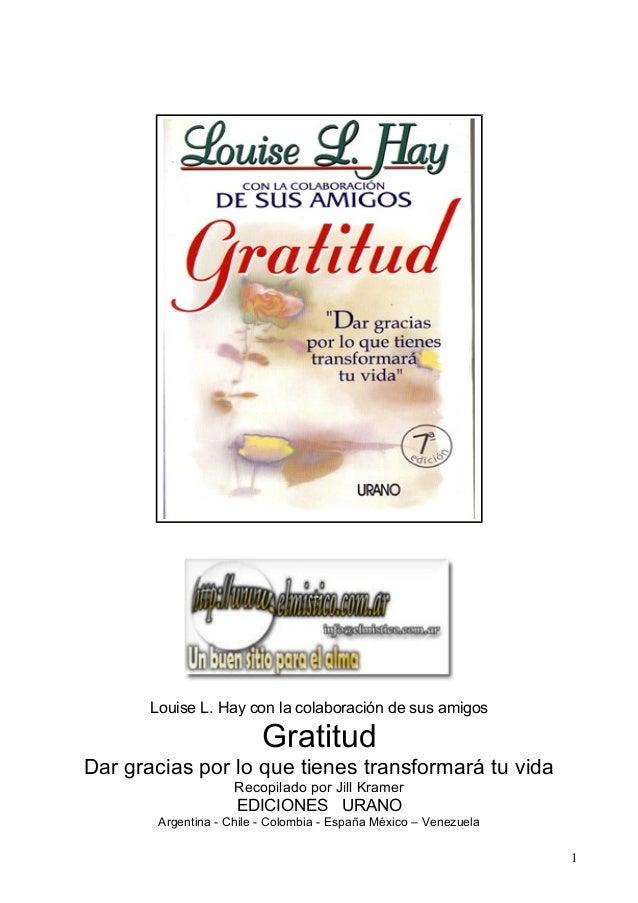 Louise L. Hay con la colaboración de sus amigos Gratitud Dar gracias por lo que tienes transformará tu vida Recopilado por...